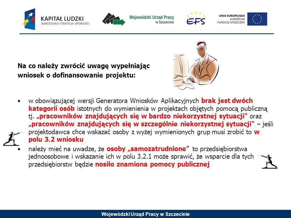 Wojewódzki Urząd Pracy w Szczecinie Na co należy zwrócić uwagę wypełniając wniosek o dofinansowanie projektu: w obowiązującej wersji Generatora Wniosków Aplikacyjnych brak jest dwóch kategorii osób istotnych do wymienienia w projektach objętych pomocą publiczną tj.