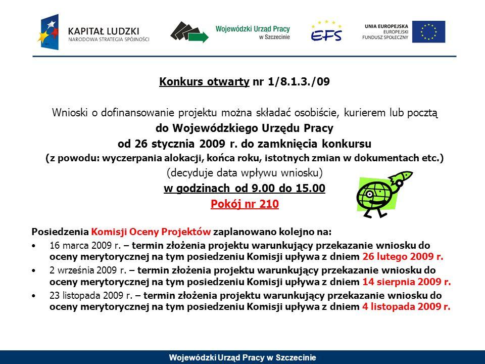 Wojewódzki Urząd Pracy w Szczecinie Konkurs otwarty nr 1/8.1.3./09 Wnioski o dofinansowanie projektu można składać osobiście, kurierem lub pocztą do Wojewódzkiego Urzędu Pracy od 26 stycznia 2009 r.