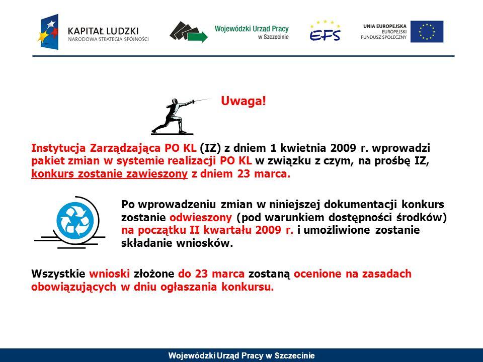 Wojewódzki Urząd Pracy w Szczecinie Uwaga! Instytucja Zarządzająca PO KL (IZ) z dniem 1 kwietnia 2009 r. wprowadzi pakiet zmian w systemie realizacji