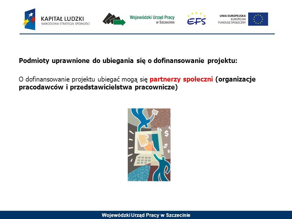 Wojewódzki Urząd Pracy w Szczecinie Podmioty uprawnione do ubiegania się o dofinansowanie projektu: O dofinansowanie projektu ubiegać mogą się partner