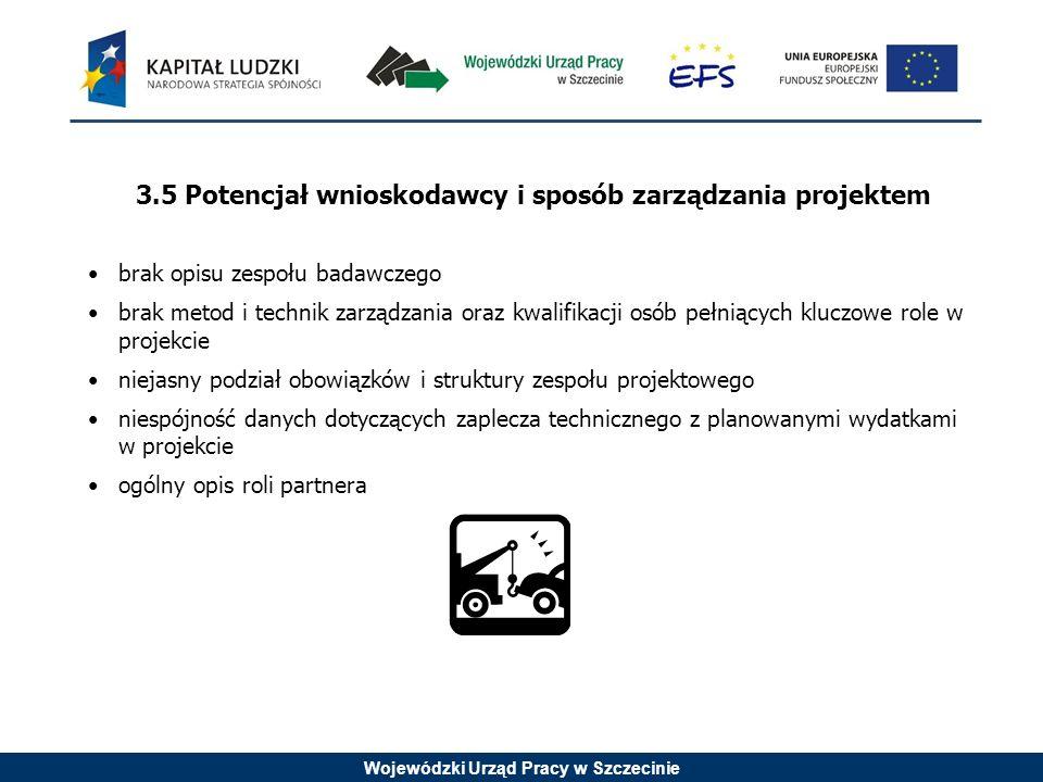 Wojewódzki Urząd Pracy w Szczecinie 3.5 Potencjał wnioskodawcy i sposób zarządzania projektem brak opisu zespołu badawczego brak metod i technik zarządzania oraz kwalifikacji osób pełniących kluczowe role w projekcie niejasny podział obowiązków i struktury zespołu projektowego niespójność danych dotyczących zaplecza technicznego z planowanymi wydatkami w projekcie ogólny opis roli partnera