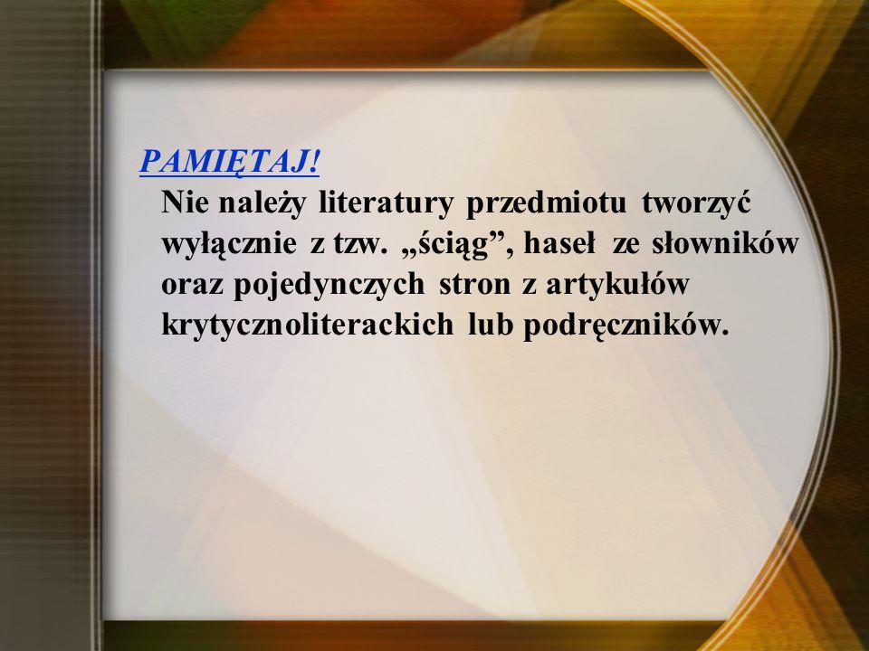PAMIĘTAJ! Nie należy literatury przedmiotu tworzyć wyłącznie z tzw. ściąg, haseł ze słowników oraz pojedynczych stron z artykułów krytycznoliterackich