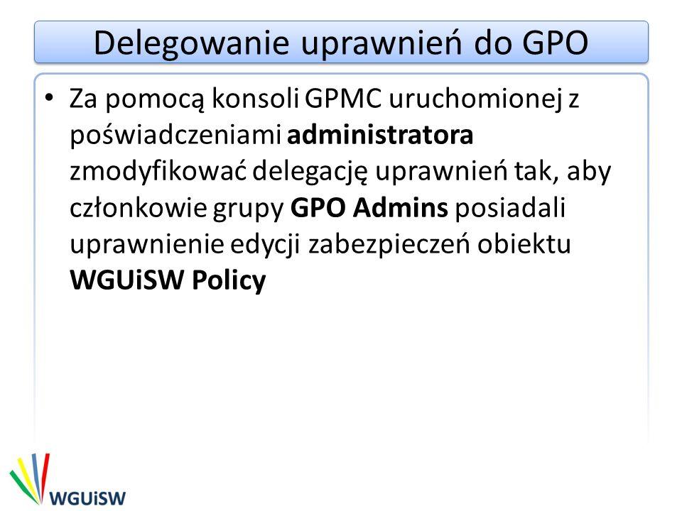 Delegowanie uprawnień do GPO Za pomocą konsoli GPMC uruchomionej z poświadczeniami administratora zmodyfikować delegację uprawnień tak, aby członkowie grupy GPO Admins posiadali uprawnienie edycji zabezpieczeń obiektu WGUiSW Policy