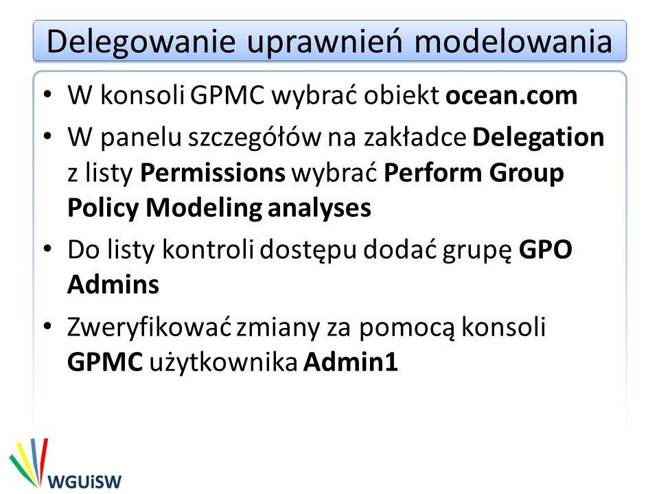 Delegowanie uprawnień modelowania W konsoli GPMC wybrać obiekt ocean.com W panelu szczegółów na zakładce Delegation z listy Permissions wybrać Perform Group Policy Modeling analyses Do listy kontroli dostępu dodać grupę GPO Admins Zweryfikować zmiany za pomocą konsoli GPMC użytkownika Admin1
