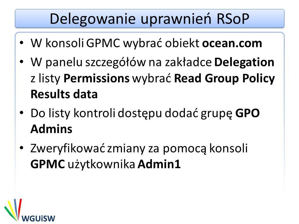 Delegowanie uprawnień RSoP W konsoli GPMC wybrać obiekt ocean.com W panelu szczegółów na zakładce Delegation z listy Permissions wybrać Read Group Policy Results data Do listy kontroli dostępu dodać grupę GPO Admins Zweryfikować zmiany za pomocą konsoli GPMC użytkownika Admin1