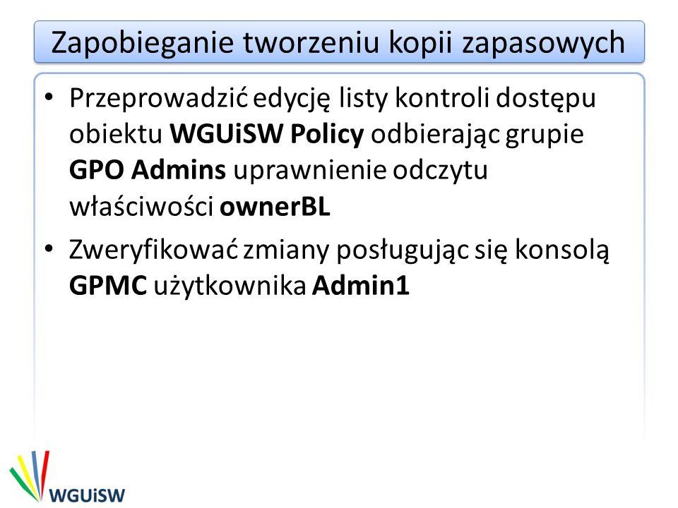 Zapobieganie tworzeniu kopii zapasowych Przeprowadzić edycję listy kontroli dostępu obiektu WGUiSW Policy odbierając grupie GPO Admins uprawnienie odczytu właściwości ownerBL Zweryfikować zmiany posługując się konsolą GPMC użytkownika Admin1