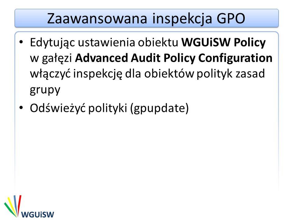 Zaawansowana inspekcja GPO Edytując ustawienia obiektu WGUiSW Policy w gałęzi Advanced Audit Policy Configuration włączyć inspekcję dla obiektów polityk zasad grupy Odświeżyć polityki (gpupdate)