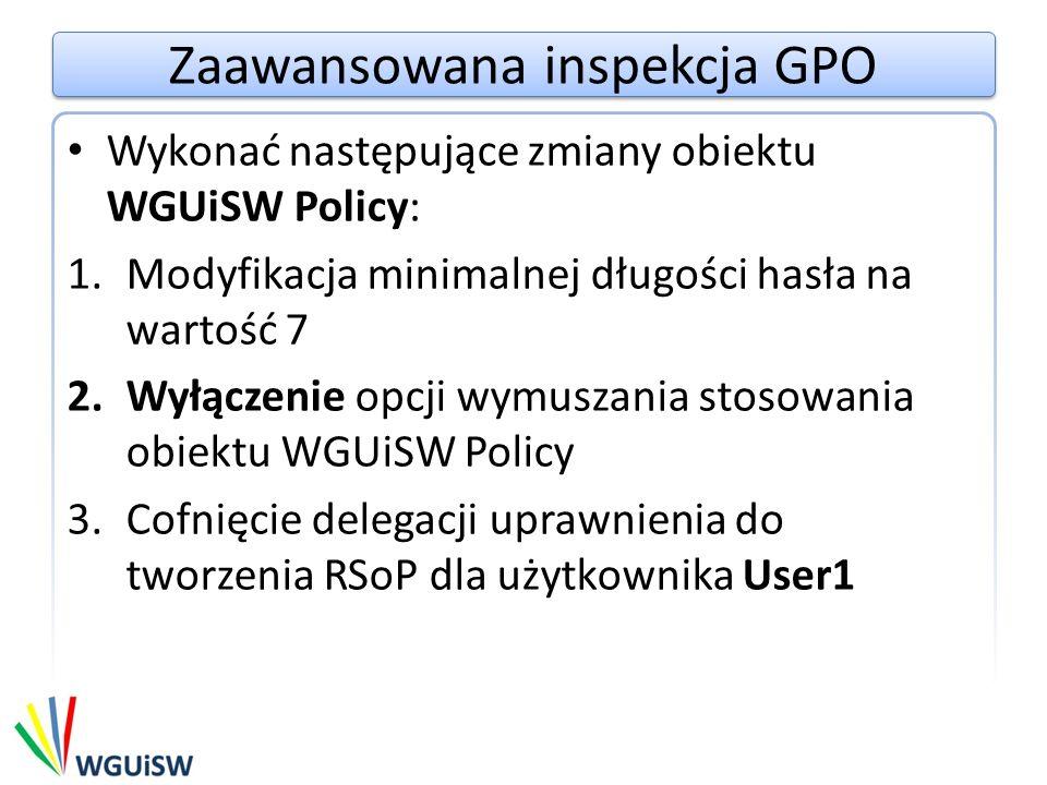 Zaawansowana inspekcja GPO Wykonać następujące zmiany obiektu WGUiSW Policy: 1.Modyfikacja minimalnej długości hasła na wartość 7 2.Wyłączenie opcji wymuszania stosowania obiektu WGUiSW Policy 3.Cofnięcie delegacji uprawnienia do tworzenia RSoP dla użytkownika User1