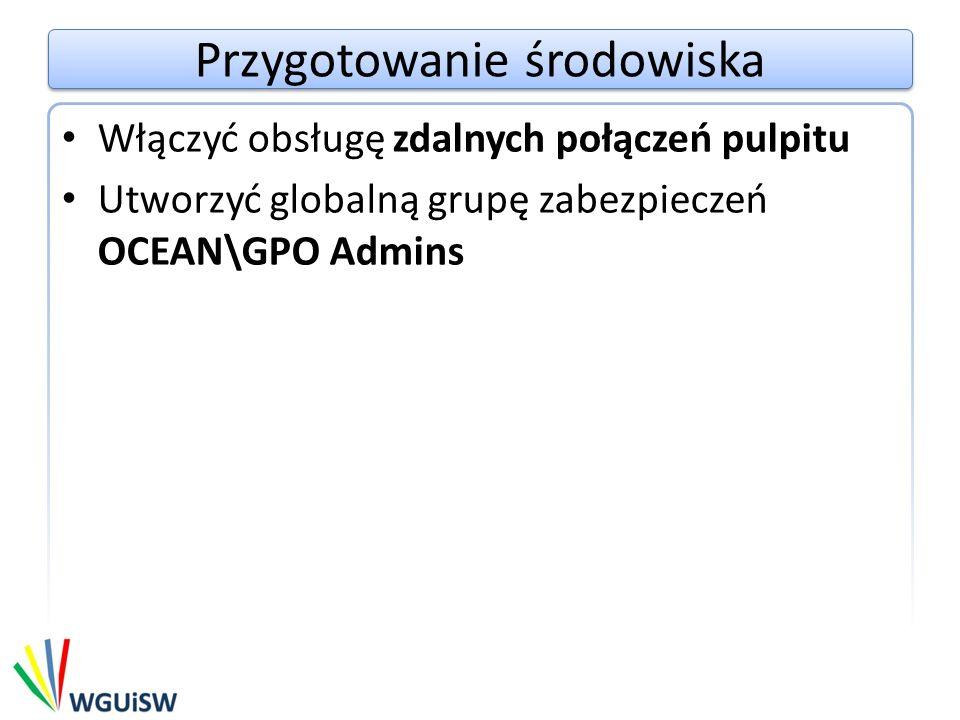 Przygotowanie środowiska Utworzyć konta użytkowników Nazwa użytkownikaUser1 HasłoPa$$w0rd Domenaocean.com Przynależność do grupDomain Users Remote Desktop Users Nazwa użytkownikaAdmin1 HasłoPa$$w0rd Domenaocean.com Przynależność do grupDomain Users Remote Desktop Users GPO Admins