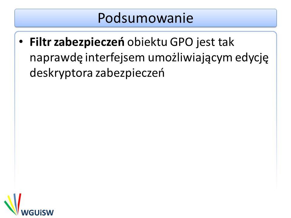 Podsumowanie Filtr zabezpieczeń obiektu GPO jest tak naprawdę interfejsem umożliwiającym edycję deskryptora zabezpieczeń