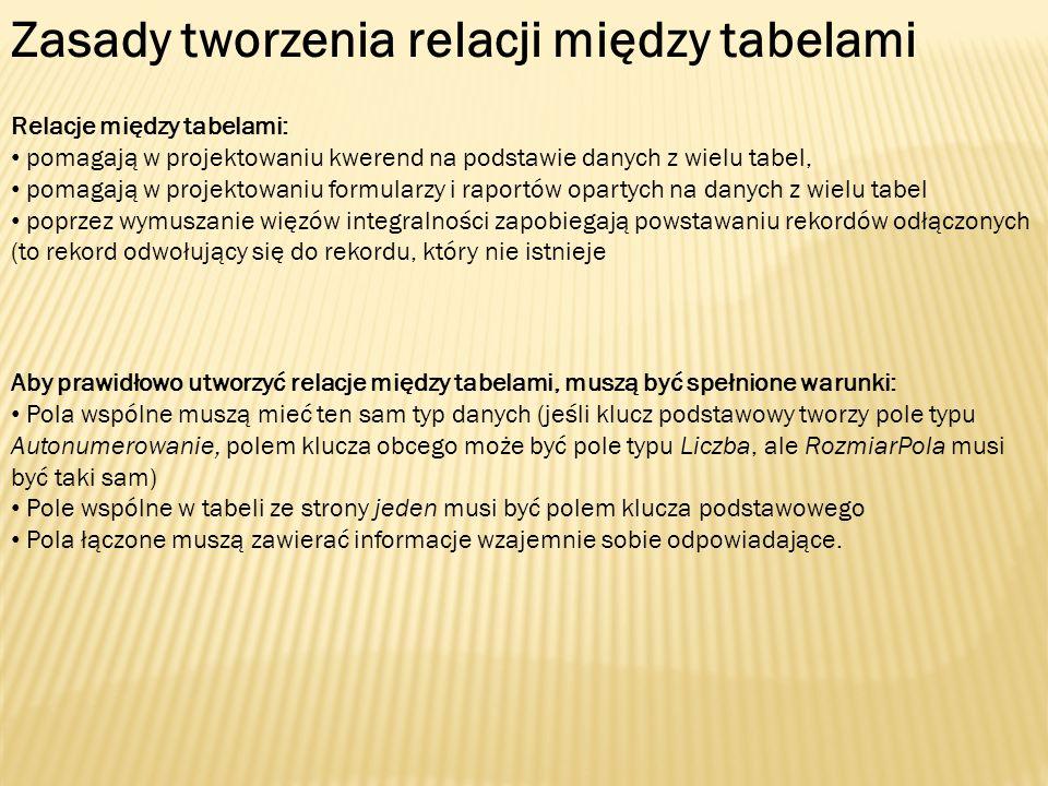 Zasady tworzenia relacji między tabelami Aby prawidłowo utworzyć relacje między tabelami, muszą być spełnione warunki: Pola wspólne muszą mieć ten sam