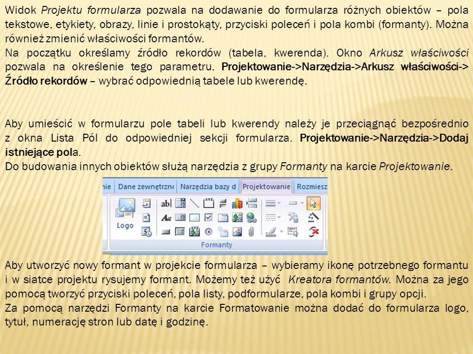 Aby umieścić w formularzu pole tabeli lub kwerendy należy je przeciągnąć bezpośrednio z okna Lista Pól do odpowiedniej sekcji formularza. Projektowani