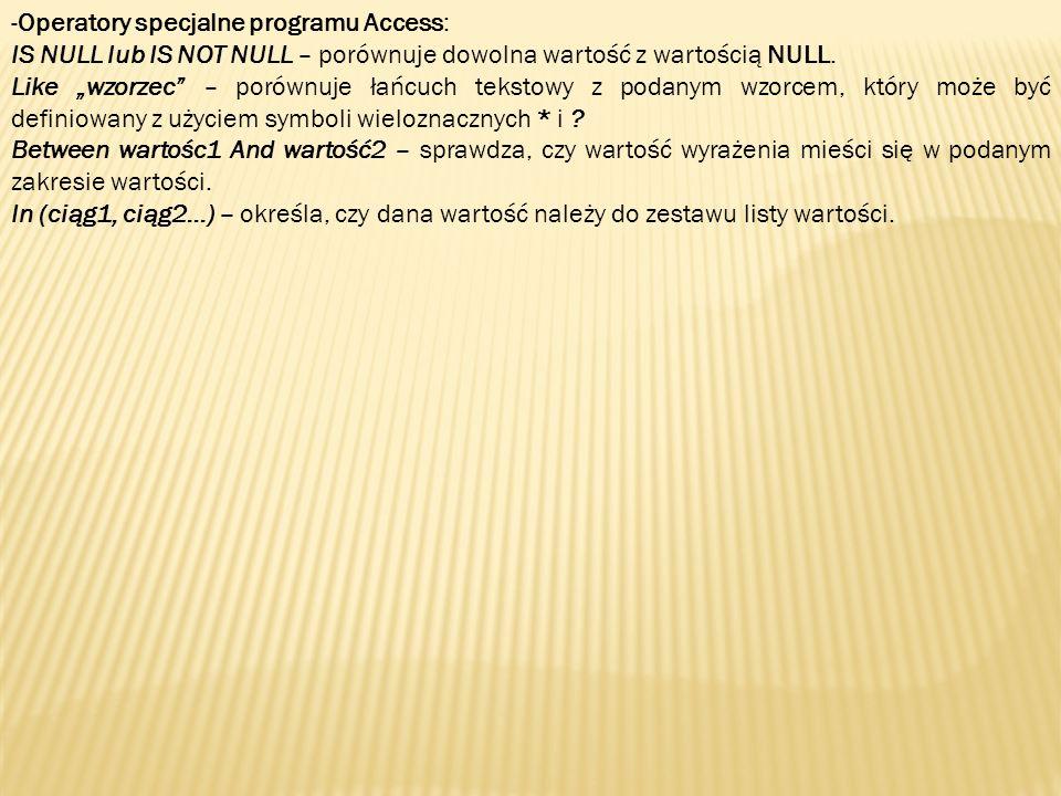 -Operatory specjalne programu Access: IS NULL lub IS NOT NULL – porównuje dowolna wartość z wartością NULL. Like wzorzec – porównuje łańcuch tekstowy