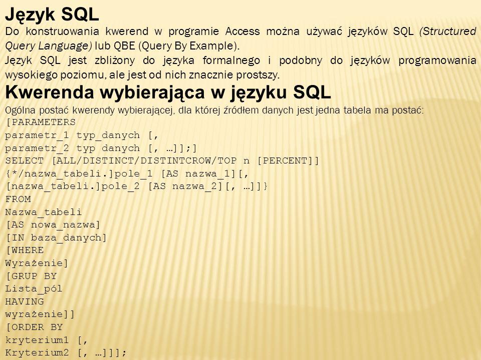 Język SQL Do konstruowania kwerend w programie Access można używać języków SQL (Structured Query Language) lub QBE (Query By Example). Język SQL jest