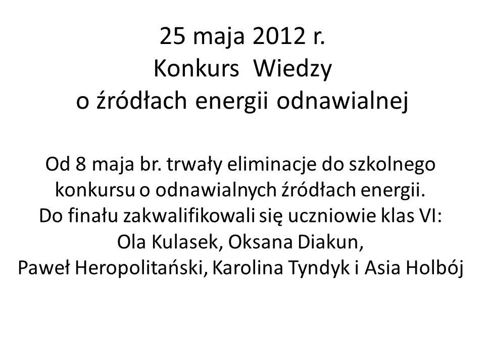 25 maja 2012 r.Konkurs Wiedzy o źródłach energii odnawialnej Od 8 maja br.