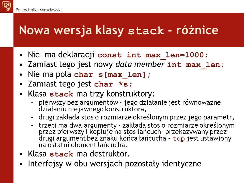 Nowa wersja klasy stack - różnice Nie ma deklaracji const int max_len=1000; Zamiast tego jest nowy data member int max_len; Nie ma pola char s[max_len
