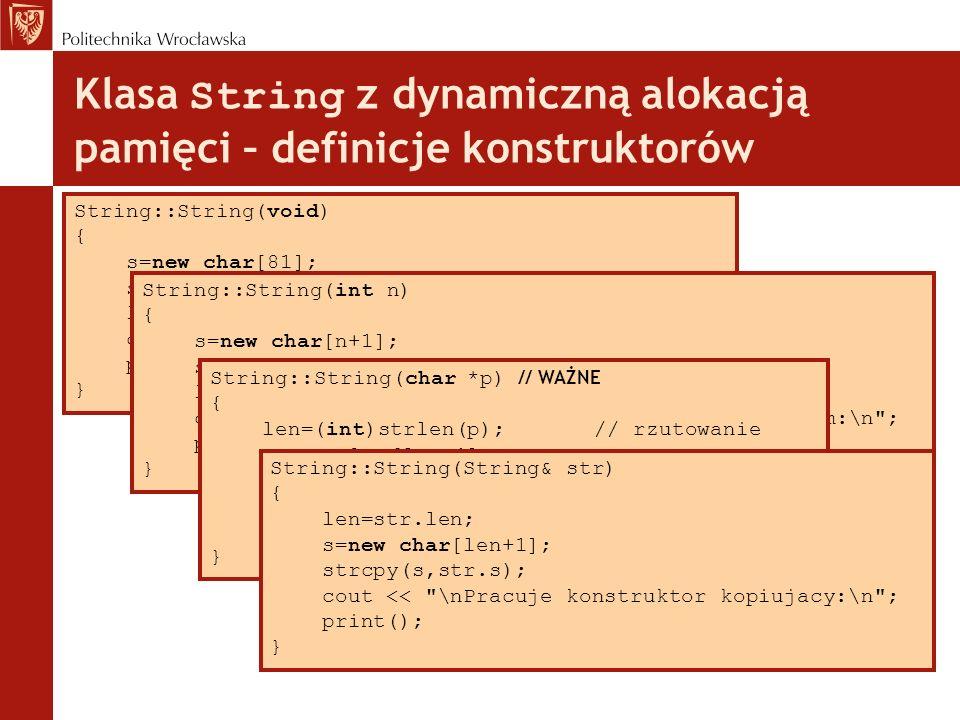 Klasa String z dynamiczną alokacją pamięci – definicje konstruktorów String::String(void) { s=new char[81]; s[0]=0;// przerwanie łańcucha len=80; cout