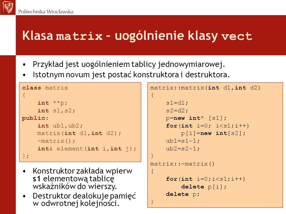 Klasa matrix – uogólnienie klasy vect Przykład jest uogólnieniem tablicy jednowymiarowej. Istotnym novum jest postać konstruktora i destruktora. class