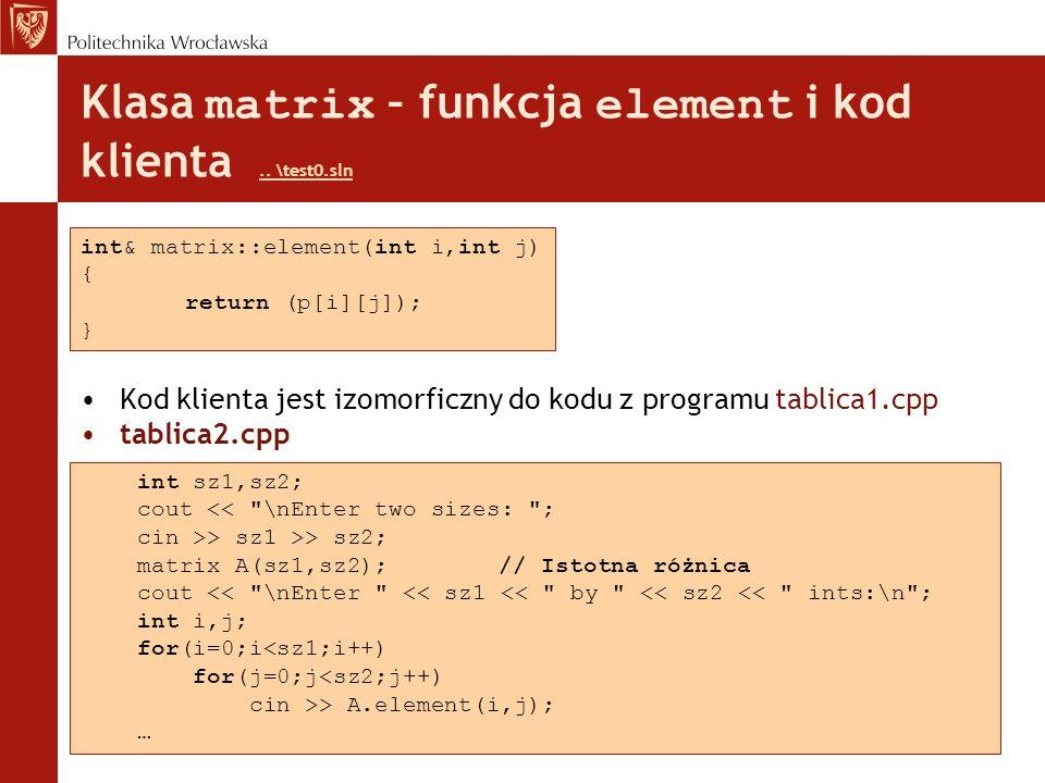 Klasa matrix – funkcja element i kod klienta.. \test0.sln.. \test0.sln Kod klienta jest izomorficzny do kodu z programu tablica1.cpp tablica2.cpp int&