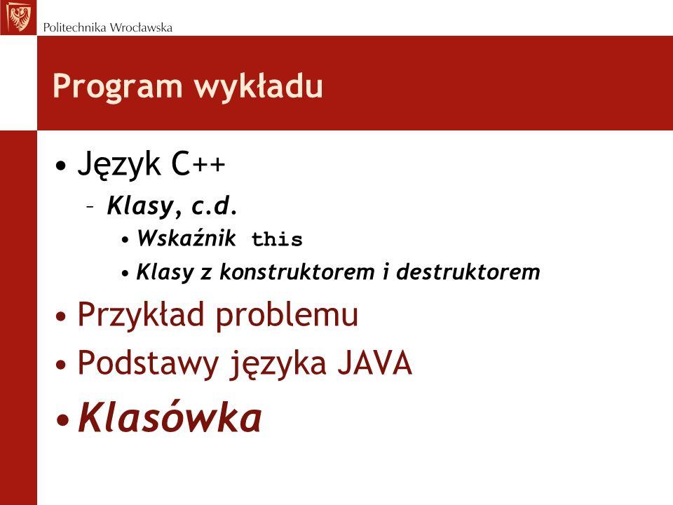 Program wykładu Język C++ –Klasy, c.d. Wskaźnik this Klasy z konstruktorem i destruktorem Przykład problemu Podstawy języka JAVA Klasówka