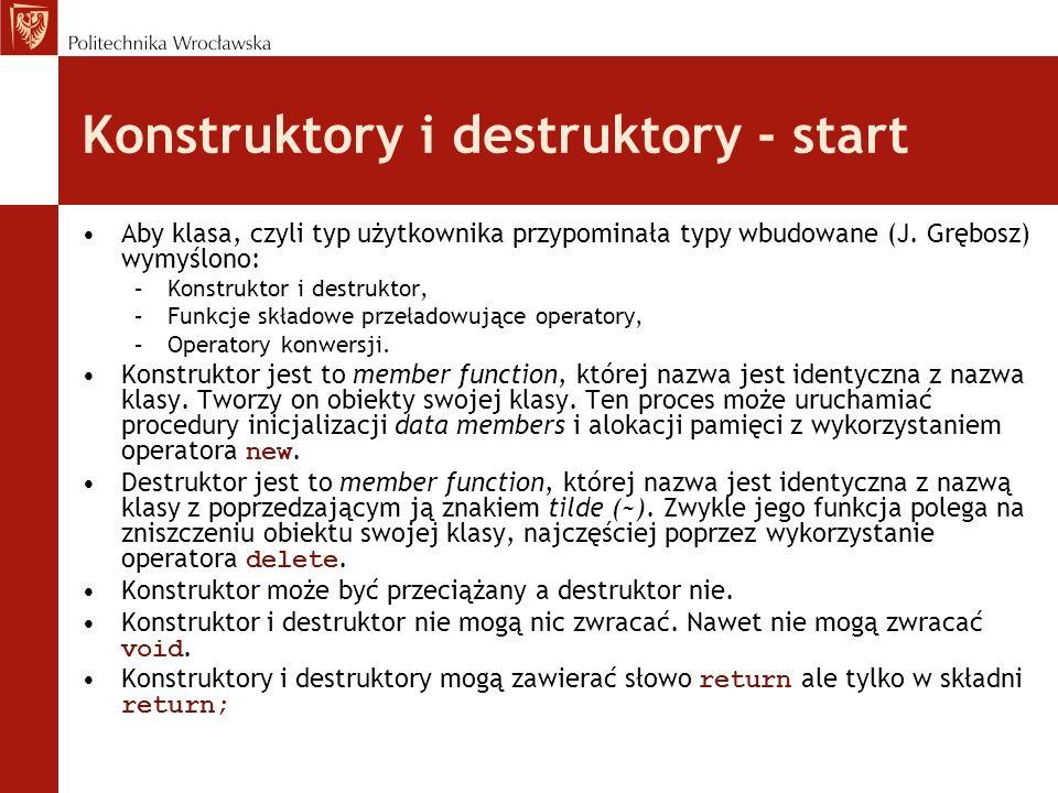 Konstruktory i destruktory - start Aby klasa, czyli typ użytkownika przypominała typy wbudowane (J. Grębosz) wymyślono: –Konstruktor i destruktor, –Fu