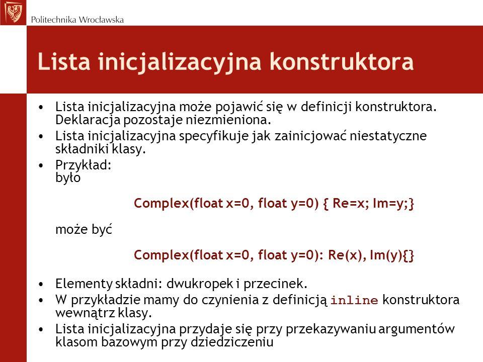 Lista inicjalizacyjna konstruktora Lista inicjalizacyjna może pojawić się w definicji konstruktora. Deklaracja pozostaje niezmieniona. Lista inicjaliz