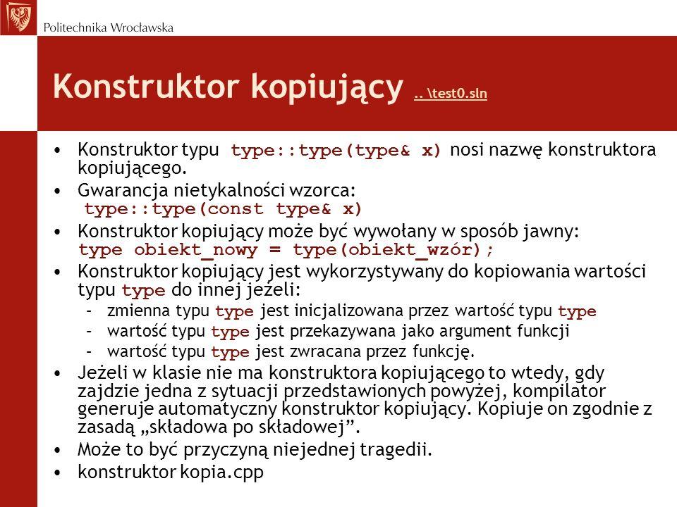 Przykład – nowa wersja klasy stack const int max_len=1000; enum Boolean {False,True}; class stack { char s[max_len]; int top; public: void reset() { top = 0; }// definition void push(char c);// function prototype char pop() { return (s[top--]);} char pop(int n);// overloading, prototype char top_of() { return (s[top]); } Boolean empty() { return ((Boolean)(top == 0)); } Boolean empty(int n);// overloading, prototype Boolean full() { return ((Boolean)(top == max_len - 1 )); } }; enum Boolean {false,true}; class stack { char *s; int max_len; int top; public: stack(void) { s=new char[1000]; max_len=1000; top=0; } stack(int size) {s=new char[size]; max_len=size; top=0; } stack(int size, char *str); ~stack(void) { delete s; } void reset() { top = 0; } voidpush(char c); charpop() { return (s[top--]); } charpop(int n); chartop_of() { return (s[top]); } Boolean empty() { return ((Boolean)(top == 0)); } Boolean empty(int n); Boolean full() {return((Boolean)(top == max_len - 1 )); } };