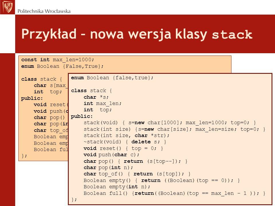 Nowa wersja klasy stack - różnice Nie ma deklaracji const int max_len=1000; Zamiast tego jest nowy data member int max_len; Nie ma pola char s[max_len]; Zamiast tego jest char *s; Klasa stack ma trzy konstruktory: –pierwszy bez argumentów - jego działanie jest równoważne działaniu niejawnego konstruktora, –drugi zakłada stos o rozmiarze określonym przez jego parametr, –trzeci ma dwa argumenty - zakłada stos o rozmiarze określonym przez pierwszy i kopiuje na stos łańcuch przekazywany przez drugi argument bez znaku końca łańcucha - top jest ustawiony na ostatni element łańcucha.