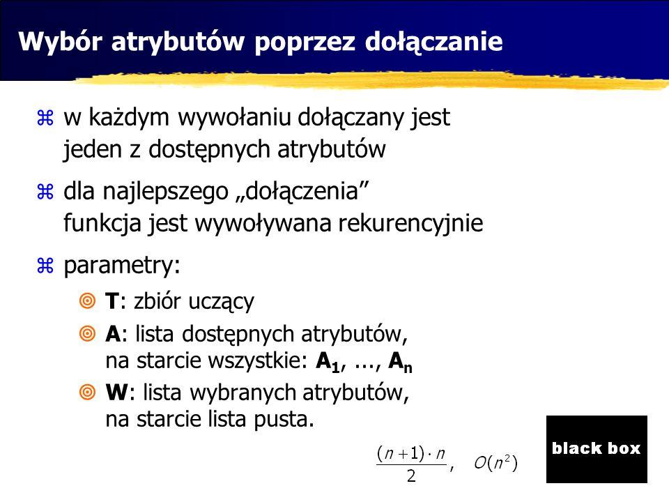 Lista wybierzDołączanie(T,A,W){ double najlepszaOcenaNaTymPoziomie=0; Lista wybor; for(Atrybut a: A){ ocena=uruchomBlackBox_i_OceńPrzydatnosc(T,W+a); if (ocena>najlepszaOcenaNaTymPoziomie){ wybor=W+a pozostałeA=A-a; najlepszaOcenaNaTymPoziomie=ocena; } if (pozostałeA!=null){ Lista tmp=wybierzDołączanie(T,pozostałeA,wybor); ocena=uruchomBlackBox_i_OceńPrzydatność(T,tmp); if (ocena>najlepszaOcenaNaTymPoziomie) wybor=tmp; } return wybor; } Wybór atrybutów poprzez dołączanie