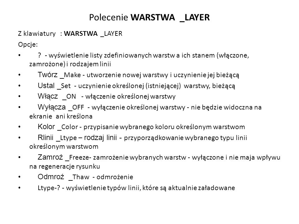 Polecenie WARSTWA _LAYER Z klawiatury : WARSTWA _LAYER Opcje: ? - wyświetlenie listy zdefiniowanych warstw a ich stanem (włączone, zamrożone) i rodzaj