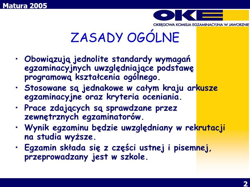Matura 2005 2 ZASADY OGÓLNE Obowiązują jednolite standardy wymagań egzaminacyjnych uwzględniające podstawę programową kształcenia ogólnego. Stosowane
