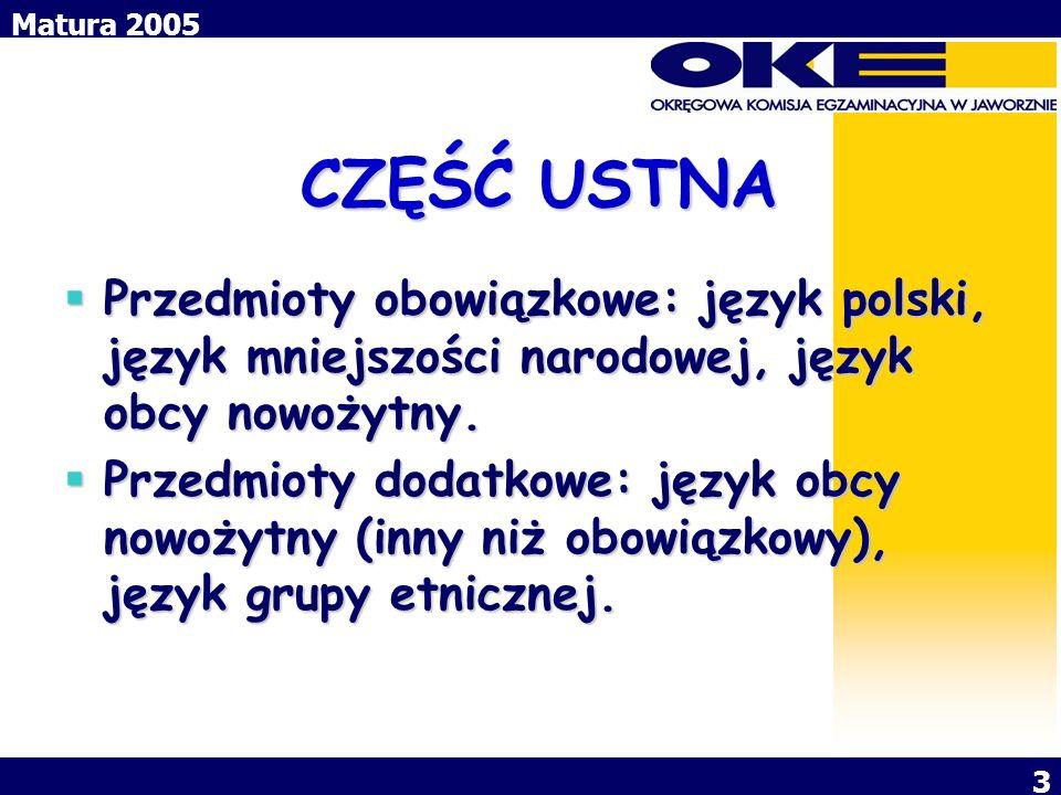 Matura 2005 3 CZĘŚĆ USTNA CZĘŚĆ USTNA Przedmioty obowiązkowe: język polski, język mniejszości narodowej, język obcy nowożytny. Przedmioty obowiązkowe:
