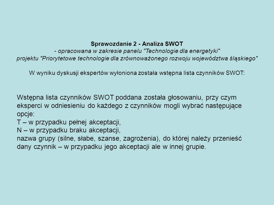 Sprawozdanie 2 - Analiza SWOT - opracowana w zakresie panelu Technologie dla energetyki projektu Priorytetowe technologie dla zrównoważonego rozwoju województwa śląskiego W wyniku dyskusji ekspertów wyłoniona została wstępna lista czynników SWOT: Wstępna lista czynników SWOT poddana została głosowaniu, przy czym eksperci w odniesieniu do każdego z czynników mogli wybrać następujące opcje: T – w przypadku pełnej akceptacji, N – w przypadku braku akceptacji, nazwa grupy (silne, słabe, szanse, zagrożenia), do której należy przenieść dany czynnik – w przypadku jego akceptacji ale w innej grupie.