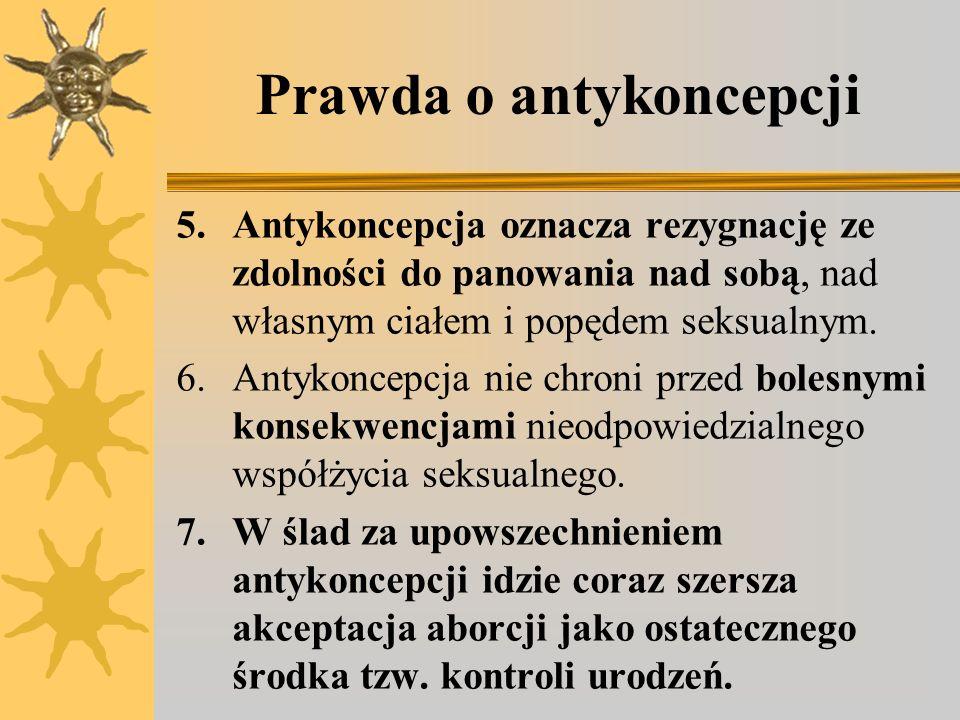 Prawda o antykoncepcji 5.Antykoncepcja oznacza rezygnację ze zdolności do panowania nad sobą, nad własnym ciałem i popędem seksualnym. 6.Antykoncepcja