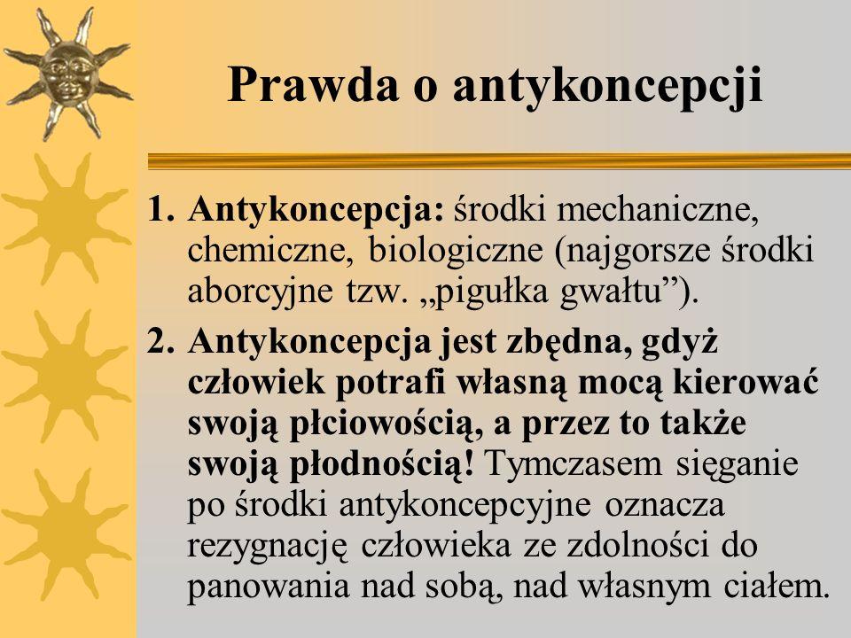 Prawda o antykoncepcji 1.Antykoncepcja: środki mechaniczne, chemiczne, biologiczne (najgorsze środki aborcyjne tzw. pigułka gwałtu). 2.Antykoncepcja j
