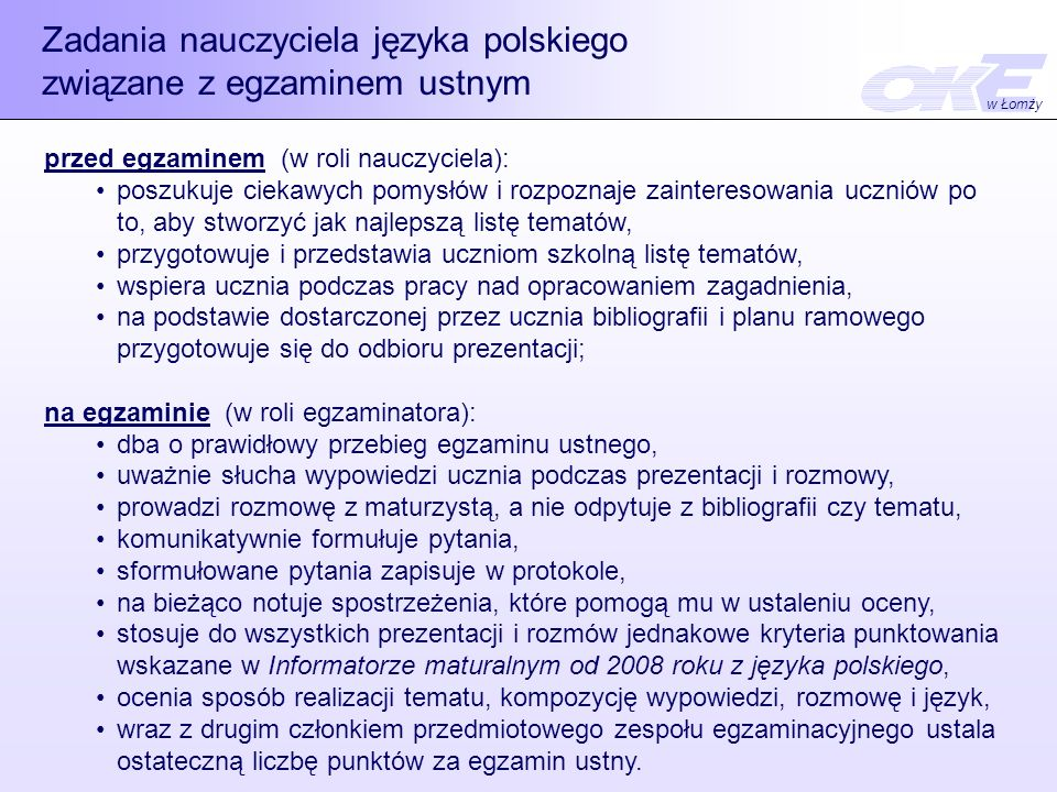 Zadania nauczyciela języka polskiego związane z egzaminem ustnym przed egzaminem (w roli nauczyciela): poszukuje ciekawych pomysłów i rozpoznaje zainteresowania uczniów po to, aby stworzyć jak najlepszą listę tematów, przygotowuje i przedstawia uczniom szkolną listę tematów, wspiera ucznia podczas pracy nad opracowaniem zagadnienia, na podstawie dostarczonej przez ucznia bibliografii i planu ramowego przygotowuje się do odbioru prezentacji; na egzaminie (w roli egzaminatora): dba o prawidłowy przebieg egzaminu ustnego, uważnie słucha wypowiedzi ucznia podczas prezentacji i rozmowy, prowadzi rozmowę z maturzystą, a nie odpytuje z bibliografii czy tematu, komunikatywnie formułuje pytania, sformułowane pytania zapisuje w protokole, na bieżąco notuje spostrzeżenia, które pomogą mu w ustaleniu oceny, stosuje do wszystkich prezentacji i rozmów jednakowe kryteria punktowania wskazane w Informatorze maturalnym od 2008 roku z języka polskiego, ocenia sposób realizacji tematu, kompozycję wypowiedzi, rozmowę i język, wraz z drugim członkiem przedmiotowego zespołu egzaminacyjnego ustala ostateczną liczbę punktów za egzamin ustny.