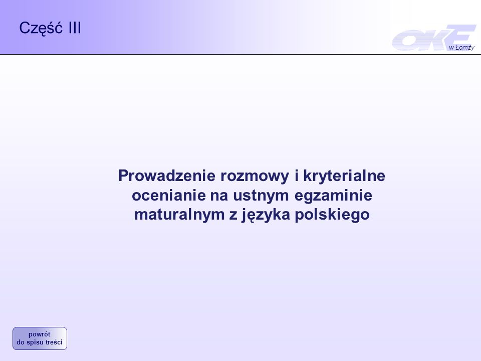 Część III Prowadzenie rozmowy i kryterialne ocenianie na ustnym egzaminie maturalnym z języka polskiego w Łomży powrót do spisu treści