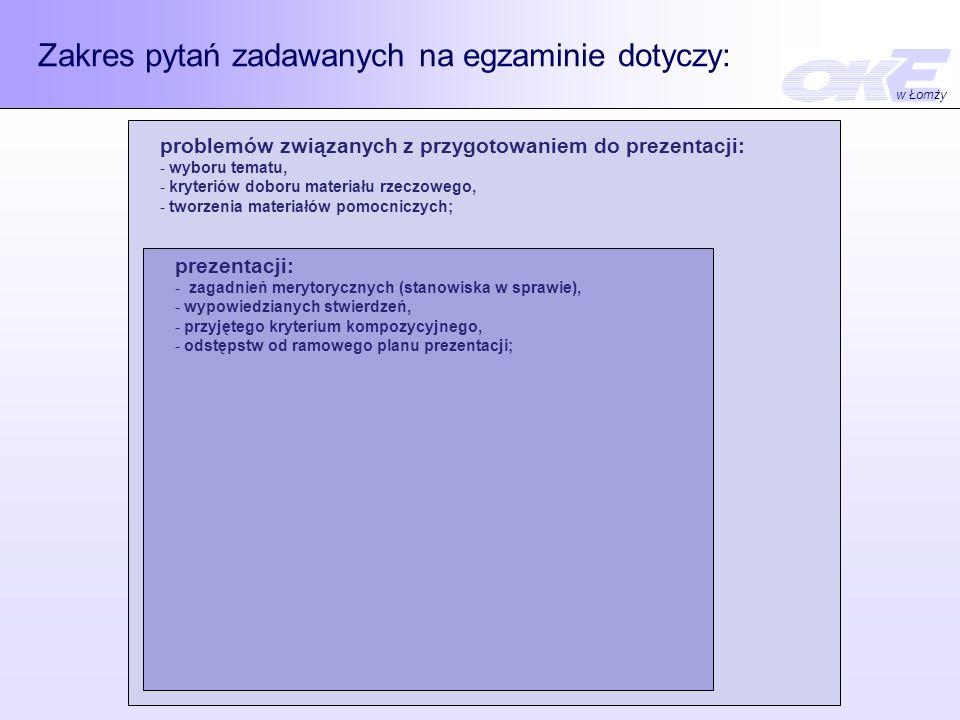 Zakres pytań zadawanych na egzaminie dotyczy: problemów związanych z przygotowaniem do prezentacji: - wyboru tematu, - kryteriów doboru materiału rzeczowego, - tworzenia materiałów pomocniczych; prezentacji: - zagadnień merytorycznych (stanowiska w sprawie), - wypowiedzianych stwierdzeń, - przyjętego kryterium kompozycyjnego, - odstępstw od ramowego planu prezentacji; w Łomży