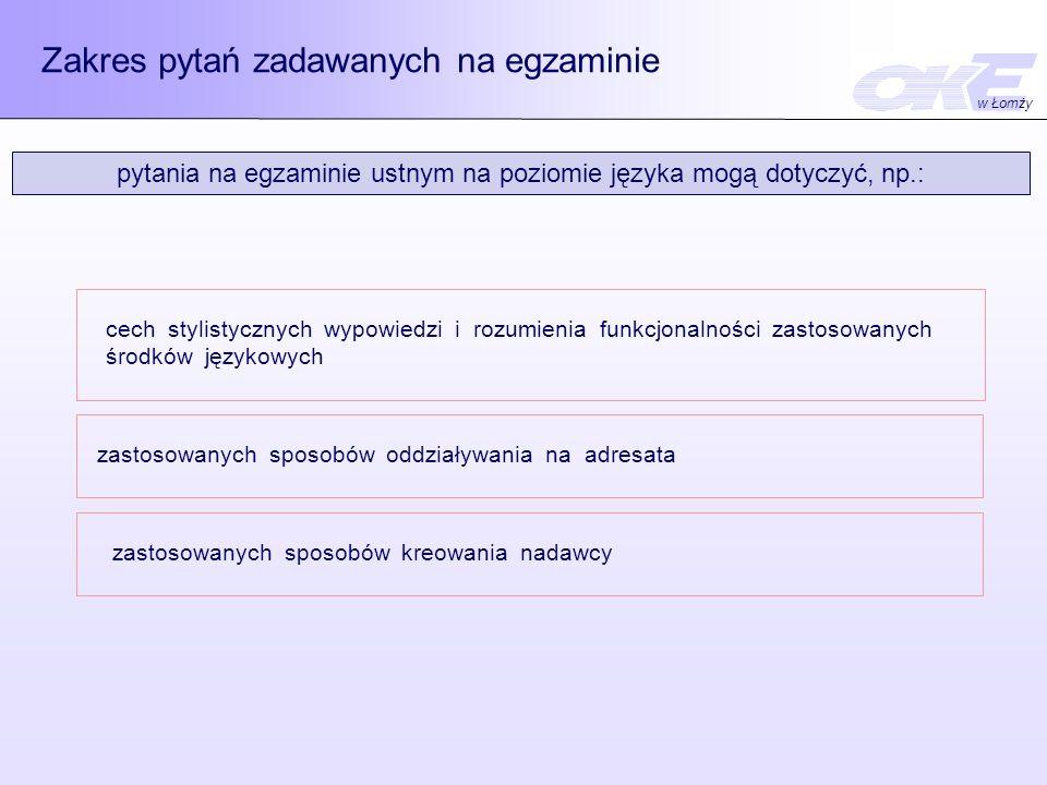 Zakres pytań zadawanych na egzaminie pytania na egzaminie ustnym na poziomie języka mogą dotyczyć, np.: cech stylistycznych wypowiedzi i rozumienia funkcjonalności zastosowanych środków językowych zastosowanych sposobów oddziaływania na adresata zastosowanych sposobów kreowania nadawcy w Łomży