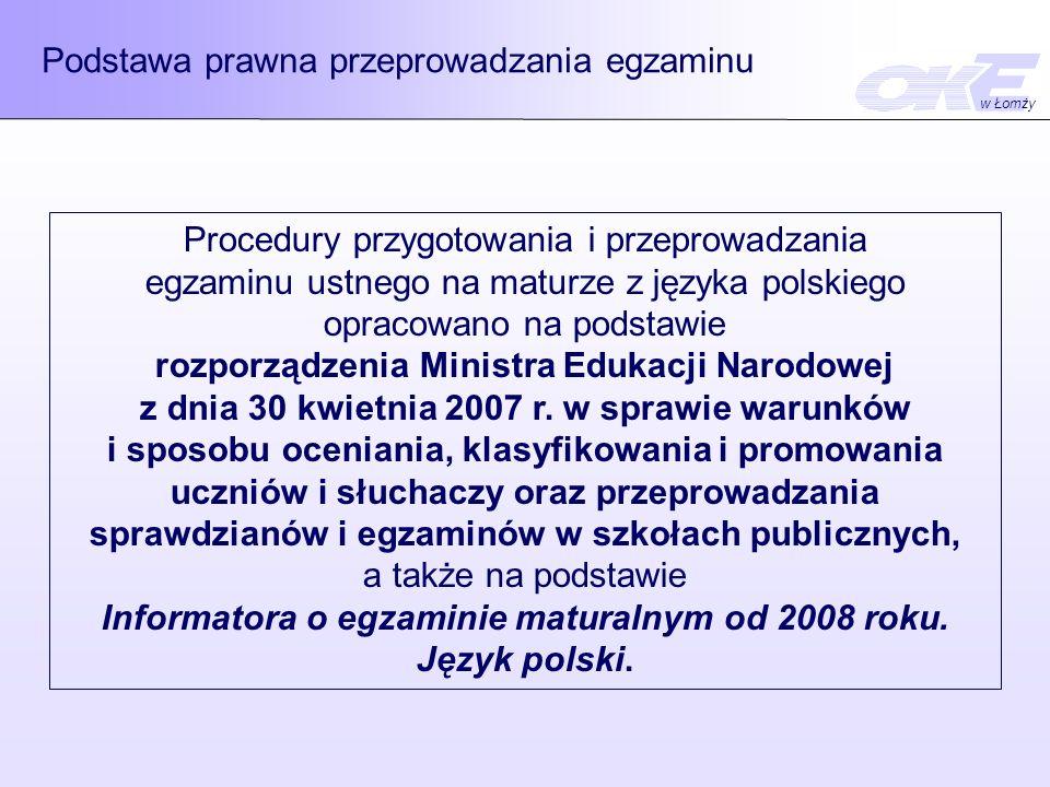 Podstawa prawna przeprowadzania egzaminu Procedury przygotowania i przeprowadzania egzaminu ustnego na maturze z języka polskiego opracowano na podstawie rozporządzenia Ministra Edukacji Narodowej z dnia 30 kwietnia 2007 r.