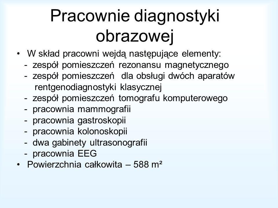 Pracownie diagnostyki obrazowej W skład pracowni wejdą następujące elementy: - zespół pomieszczeń rezonansu magnetycznego - zespół pomieszczeń dla obsługi dwóch aparatów rentgenodiagnostyki klasycznej - zespół pomieszczeń tomografu komputerowego - pracownia mammografii - pracownia gastroskopii - pracownia kolonoskopii - dwa gabinety ultrasonografii - pracownia EEG Powierzchnia całkowita – 588 m²