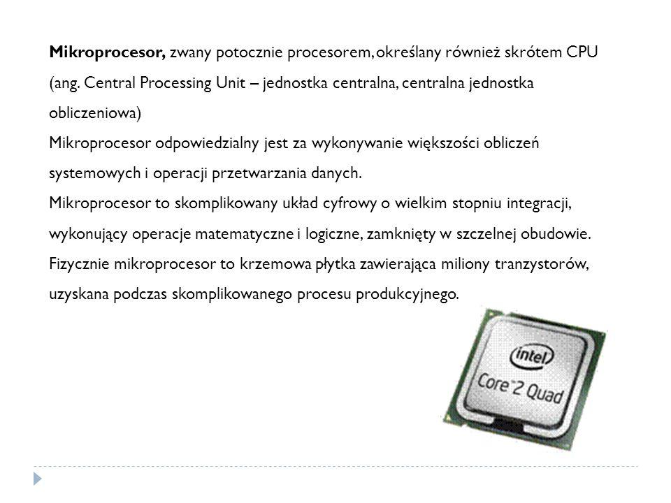 Mikroprocesor, zwany potocznie procesorem, określany również skrótem CPU (ang. Central Processing Unit – jednostka centralna, centralna jednostka obli