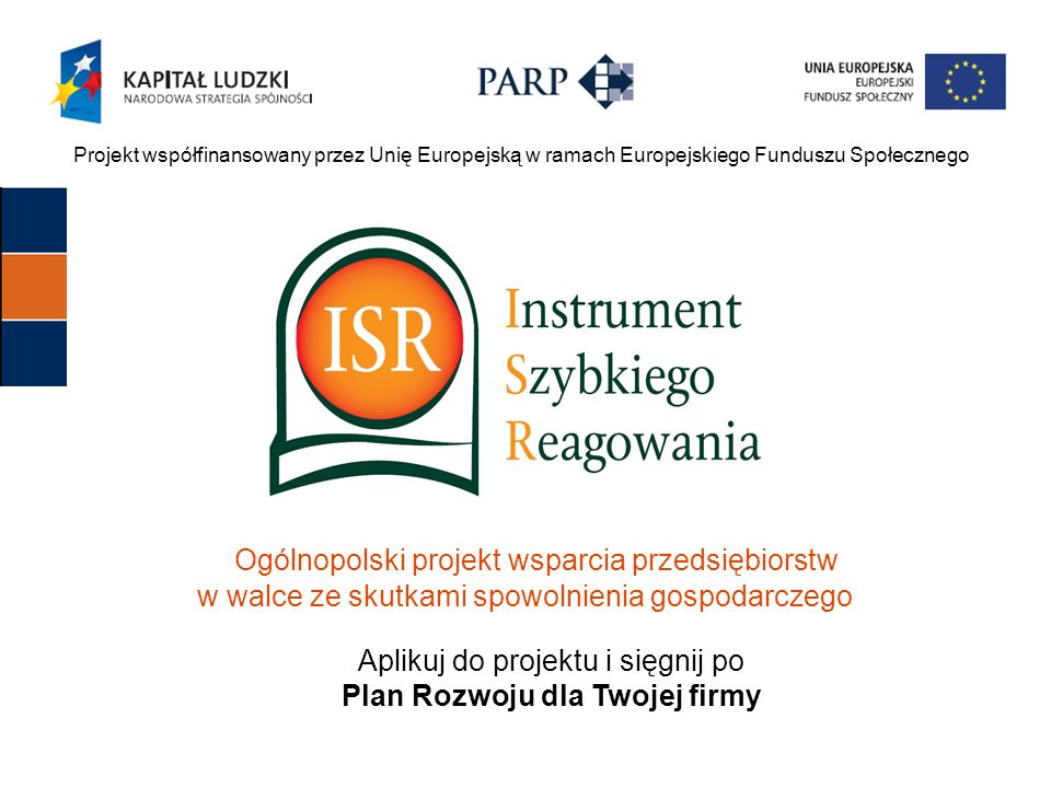 Projekt współfinansowany przez Unię Europejską w ramach Europejskiego Funduszu Społecznego Ogólnopolski projekt wsparcia przedsiębiorstw w walce ze skutkami spowolnienia gospodarczego Aplikuj do projektu i sięgnij po Plan Rozwoju dla Twojej firmy