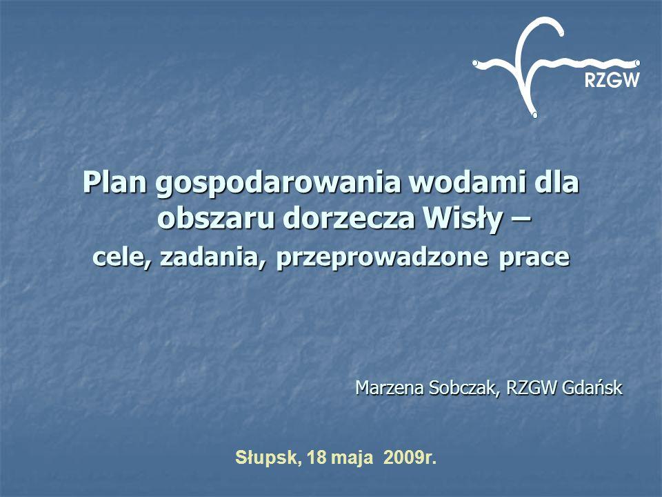 Plan gospodarowania wodami dla obszaru dorzecza Wisły – cele, zadania, przeprowadzone prace Marzena Sobczak, RZGW Gdańsk Słupsk, 18 maja 2009r.