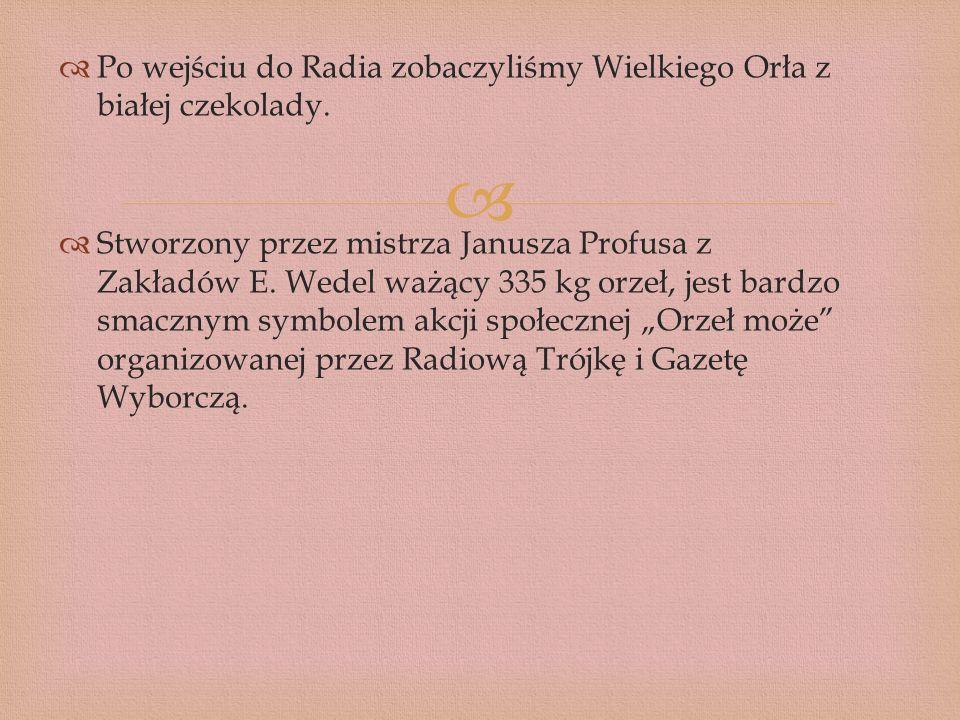 Po wejściu do Radia zobaczyliśmy Wielkiego Orła z białej czekolady. Stworzony przez mistrza Janusza Profusa z Zakładów E. Wedel ważący 335 kg orzeł, j