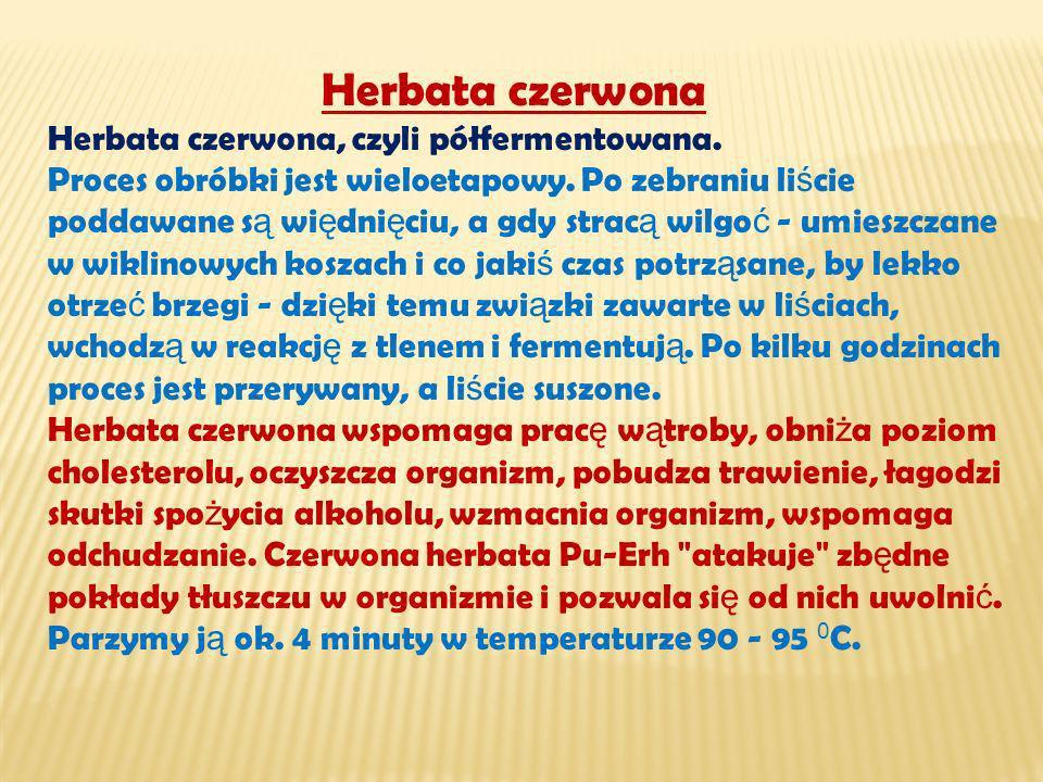 Herbata czerwona Herbata czerwona, czyli półfermentowana. Proces obróbki jest wieloetapowy. Po zebraniu li ś cie poddawane s ą wi ę dni ę ciu, a gdy s