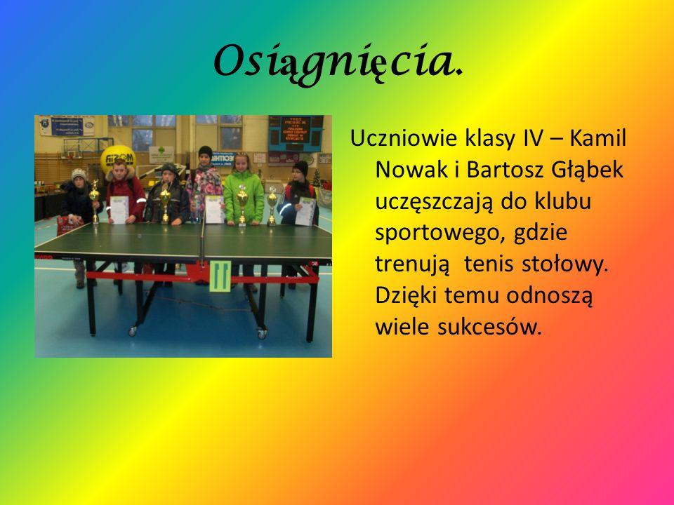 Osi ą gni ę cia. Uczniowie klasy IV – Kamil Nowak i Bartosz Głąbek uczęszczają do klubu sportowego, gdzie trenują tenis stołowy. Dzięki temu odnoszą w
