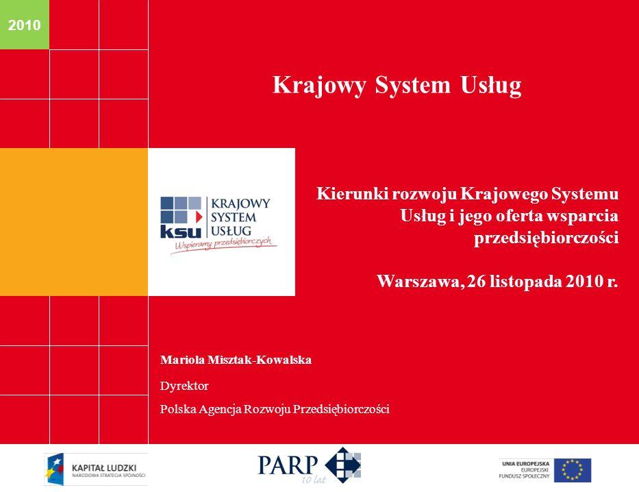 2010 Mariola Misztak-Kowalska Dyrektor Polska Agencja Rozwoju Przedsiębiorczości Krajowy System Usług Kierunki rozwoju Krajowego Systemu Usług i jego