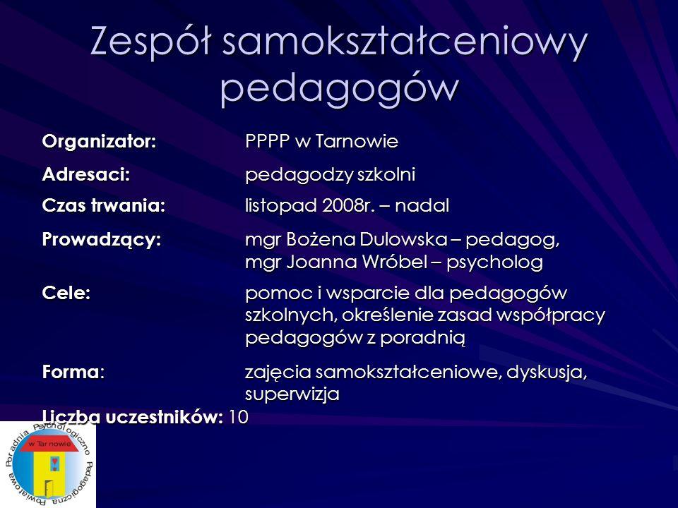 Zespół samokształceniowy pedagogów Organizator: PPPP w Tarnowie Adresaci: pedagodzy szkolni Czas trwania: listopad 2008r.
