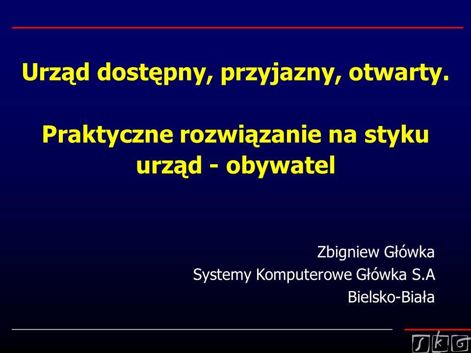 Urząd dostępny, przyjazny, otwarty. Praktyczne rozwiązanie na styku urząd - obywatel Zbigniew Główka Systemy Komputerowe Główka S.A Bielsko-Biała